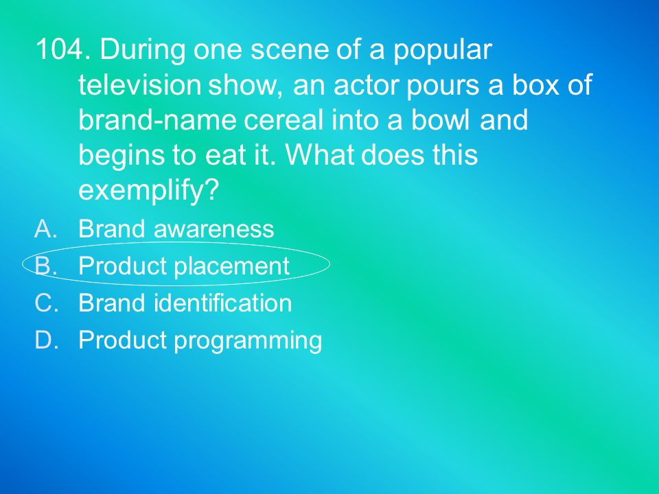 104. During one scene of a popular television show, an actor pours a box of brand-name cereal into a bowl and begins to eat it. What does this exemplify