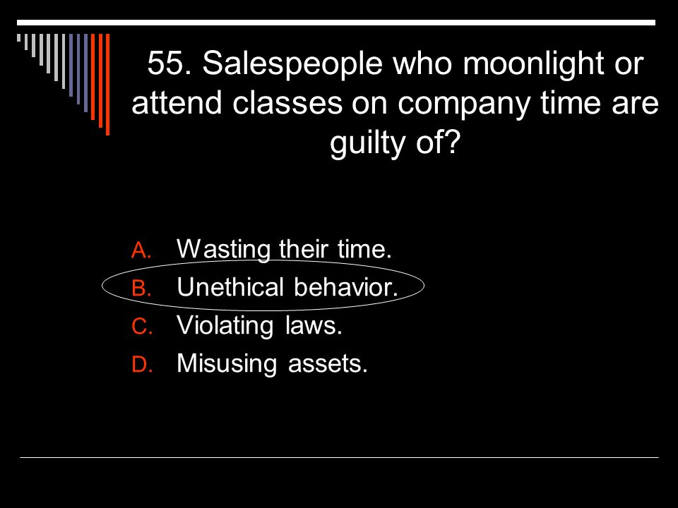 55. Salespeople who moonlight or attend classes on company time are guilty of