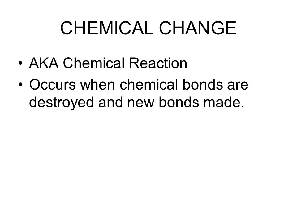 CHEMICAL CHANGE AKA Chemical Reaction