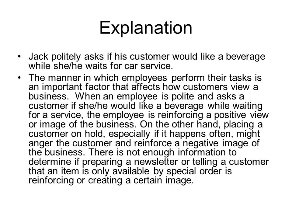 Explanation Jack politely asks if his customer would like a beverage while she/he waits for car service.