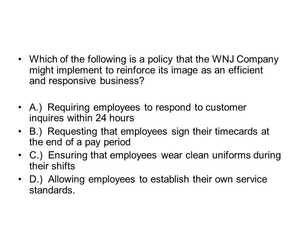 Which of the following is a policy that the WNJ Company might implement to reinforce its image as an efficient and responsive business