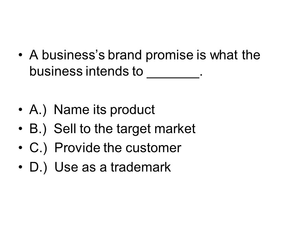 A business's brand promise is what the business intends to _______.