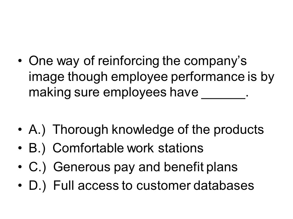 One way of reinforcing the company's image though employee performance is by making sure employees have ______.