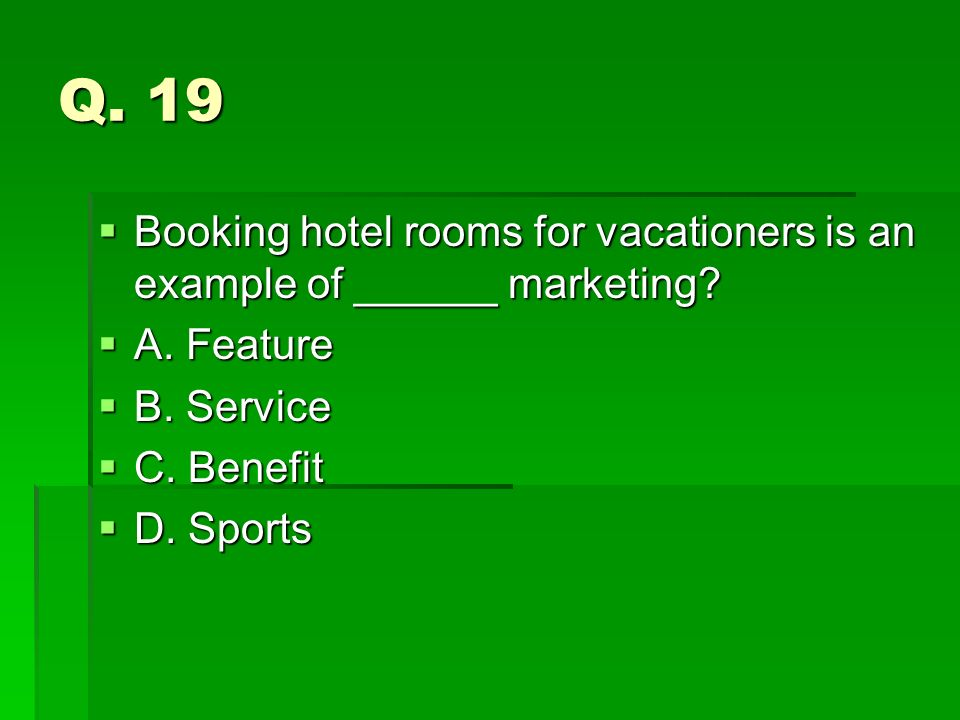 Q. 19 Booking hotel rooms for vacationers is an example of ______ marketing A. Feature. B. Service.