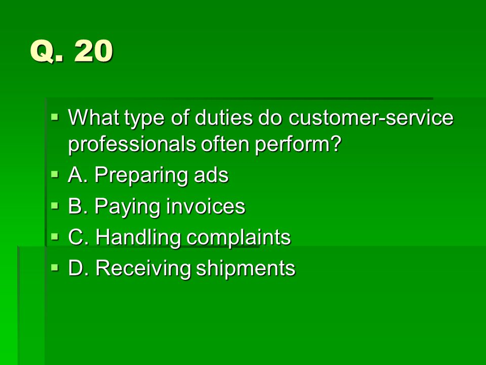 Q. 20 What type of duties do customer-service professionals often perform A. Preparing ads. B. Paying invoices.