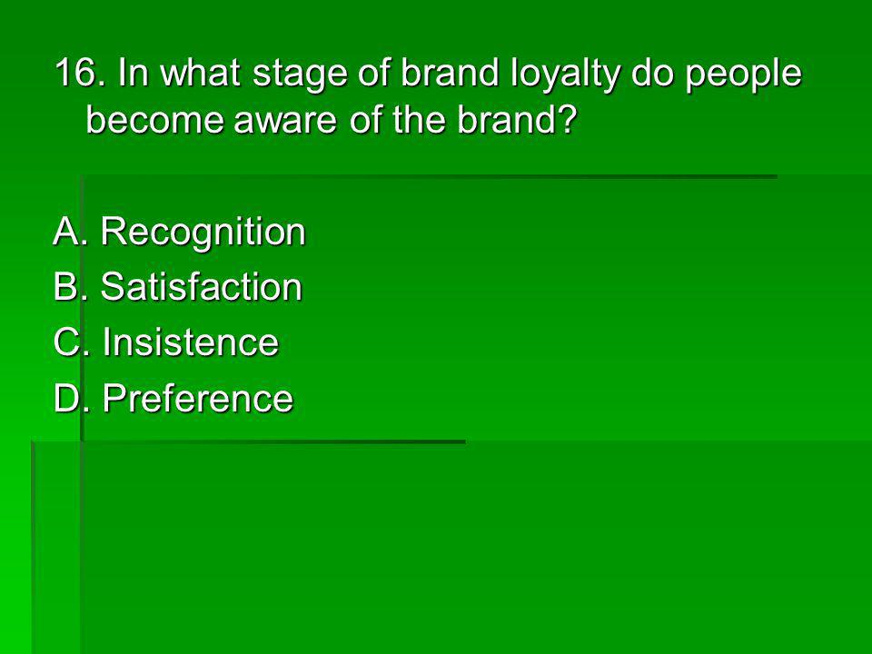 16. In what stage of brand loyalty do people become aware of the brand