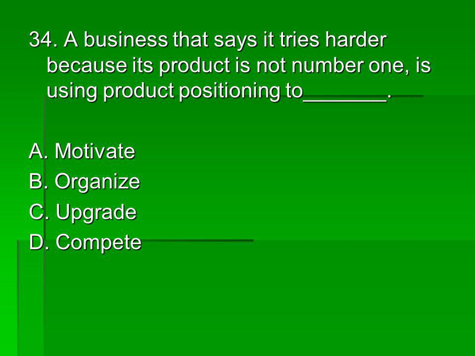 34. A business that says it tries harder because its product is not number one, is using product positioning to_______.
