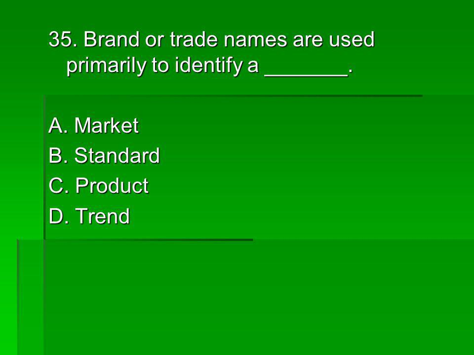 35. Brand or trade names are used primarily to identify a _______.