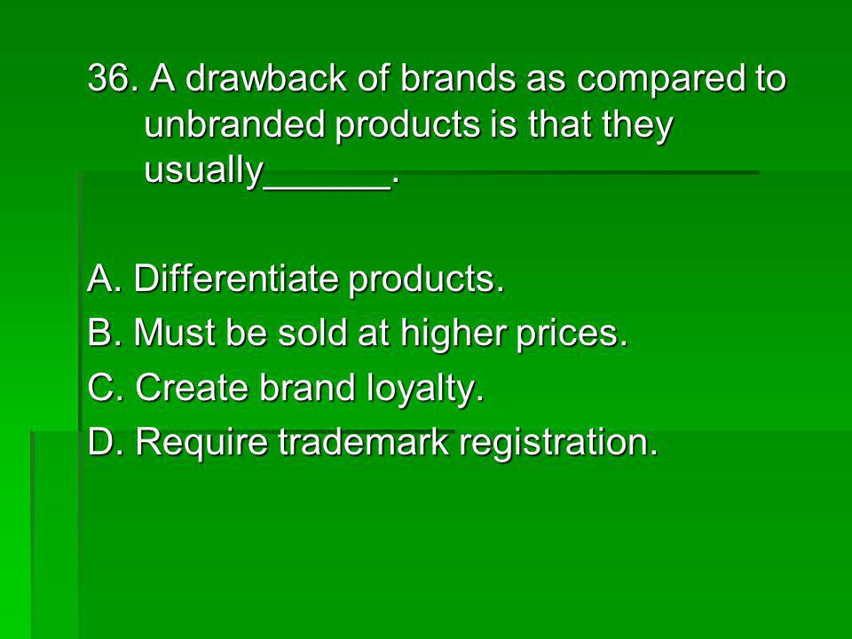 36. A drawback of brands as compared to unbranded products is that they usually______.