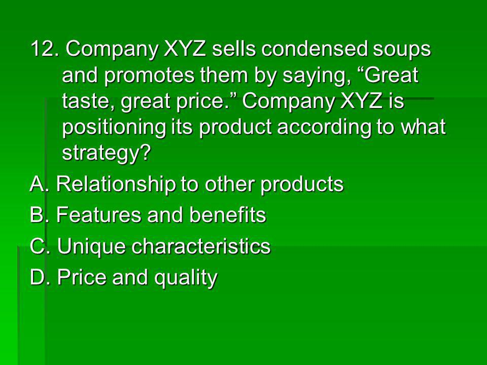 12. Company XYZ sells condensed soups and promotes them by saying, Great taste, great price. Company XYZ is positioning its product according to what strategy