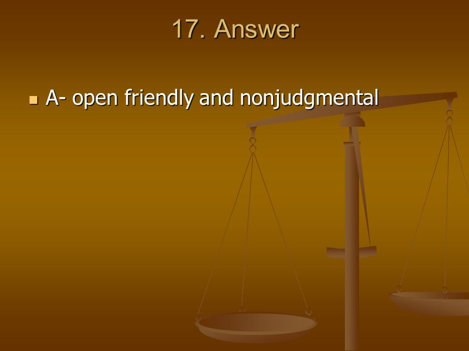 17. Answer A- open friendly and nonjudgmental