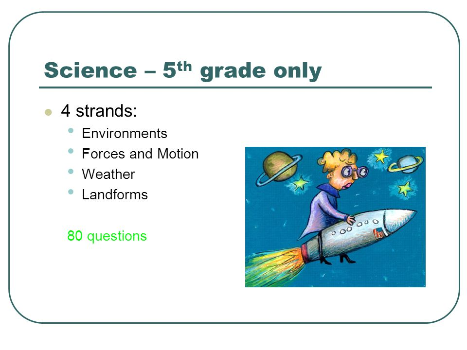 Science – 5th grade only 4 strands: Environments Forces and Motion