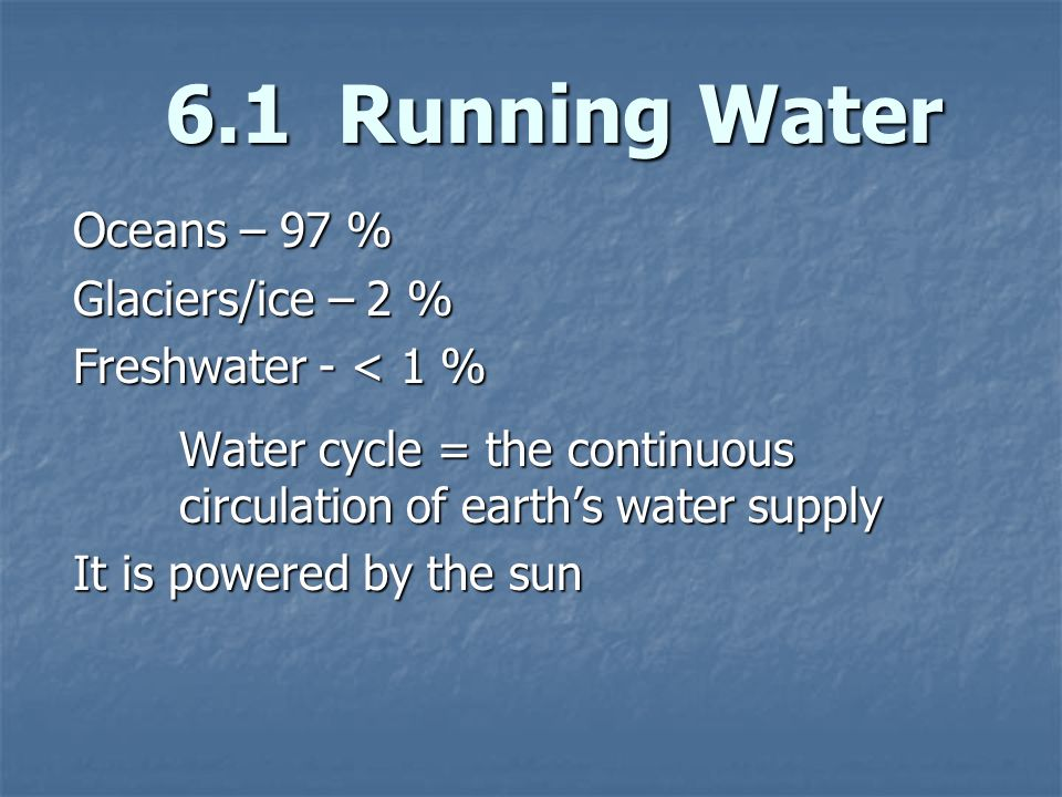 6.1 Running Water Oceans – 97 % Glaciers/ice – 2 %