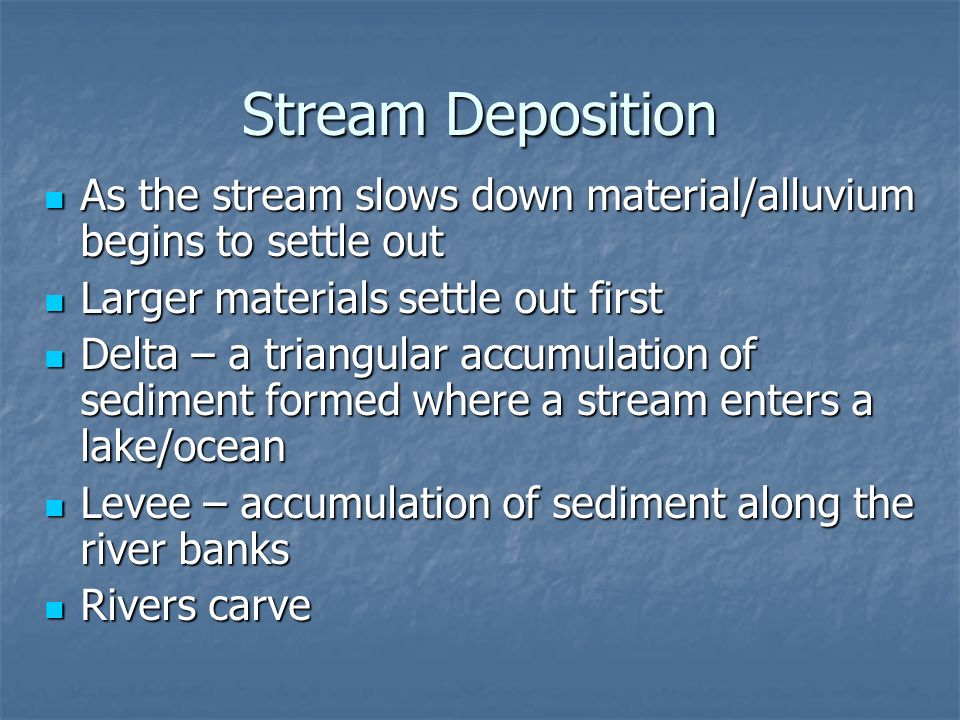 Stream Deposition As the stream slows down material/alluvium begins to settle out. Larger materials settle out first.