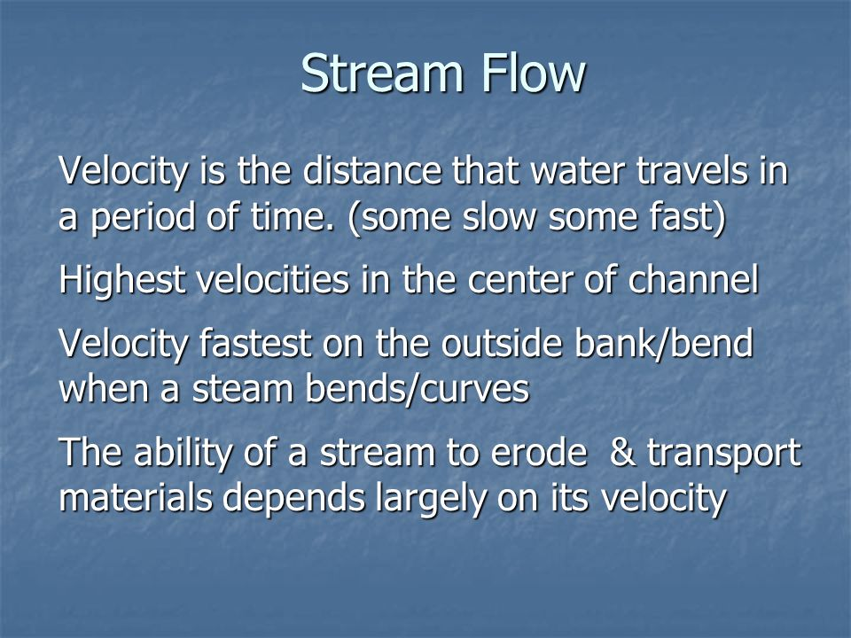 Stream Flow Velocity is the distance that water travels in a period of time. (some slow some fast) Highest velocities in the center of channel.