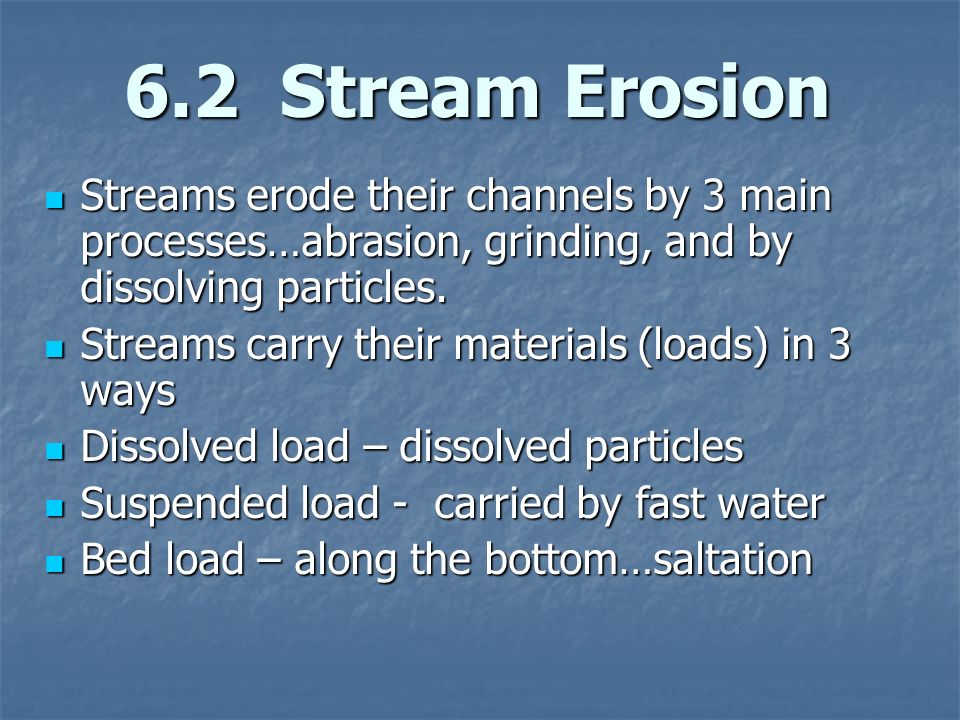 6.2 Stream Erosion Streams erode their channels by 3 main processes…abrasion, grinding, and by dissolving particles.