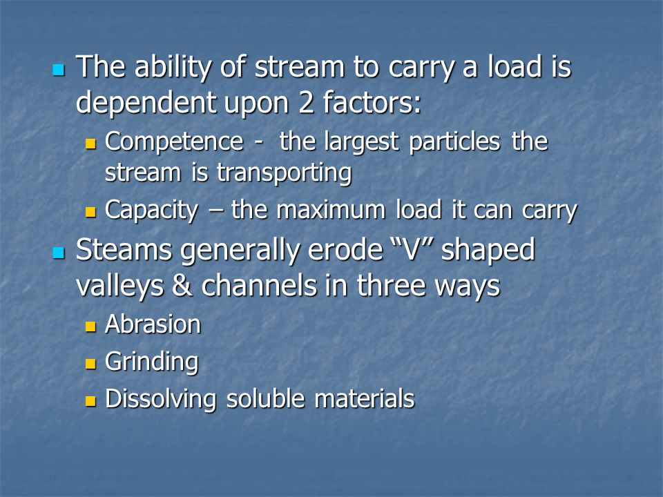 The ability of stream to carry a load is dependent upon 2 factors: