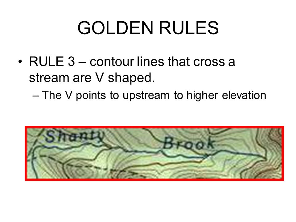GOLDEN RULES RULE 3 – contour lines that cross a stream are V shaped.