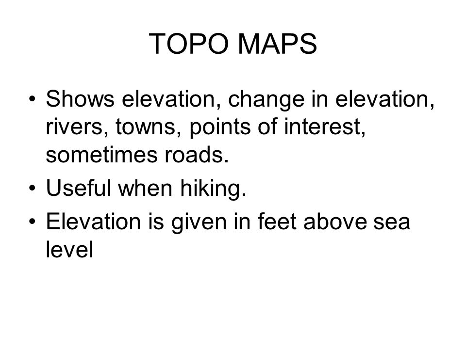 TOPO MAPS Shows elevation, change in elevation, rivers, towns, points of interest, sometimes roads.