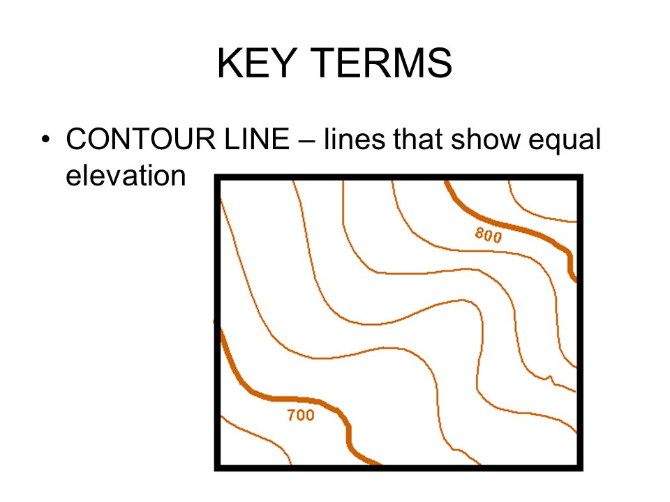 KEY TERMS CONTOUR LINE – lines that show equal elevation