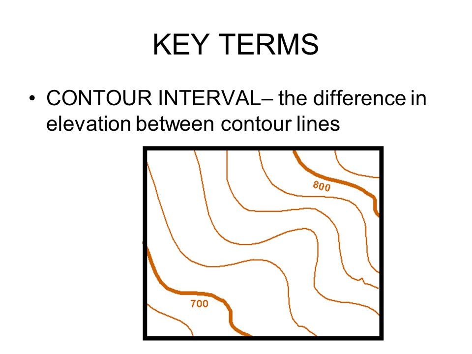 KEY TERMS CONTOUR INTERVAL– the difference in elevation between contour lines