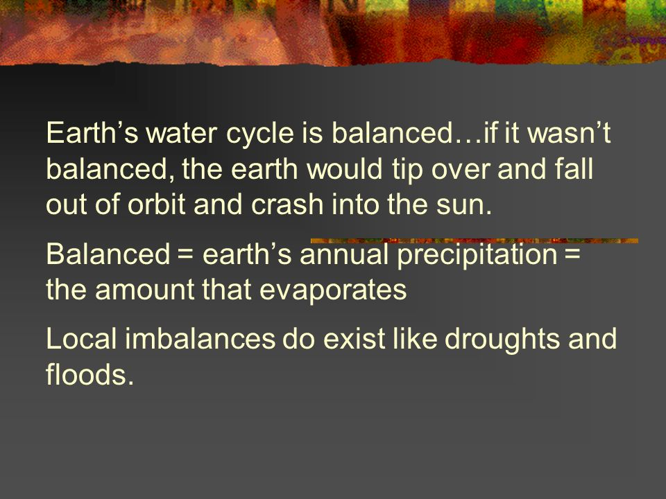 Earth's water cycle is balanced…if it wasn't balanced, the earth would tip over and fall out of orbit and crash into the sun.