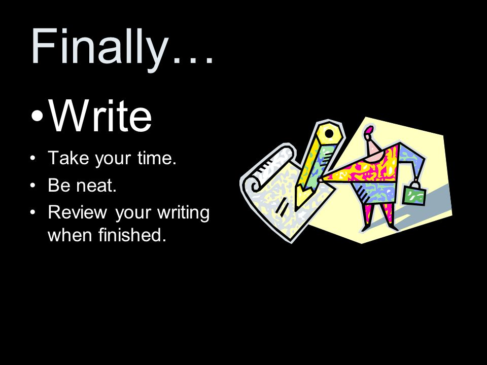 Finally… Write Take your time. Be neat.