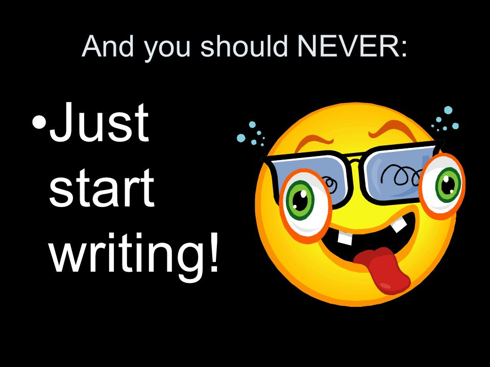 And you should NEVER: Just start writing!