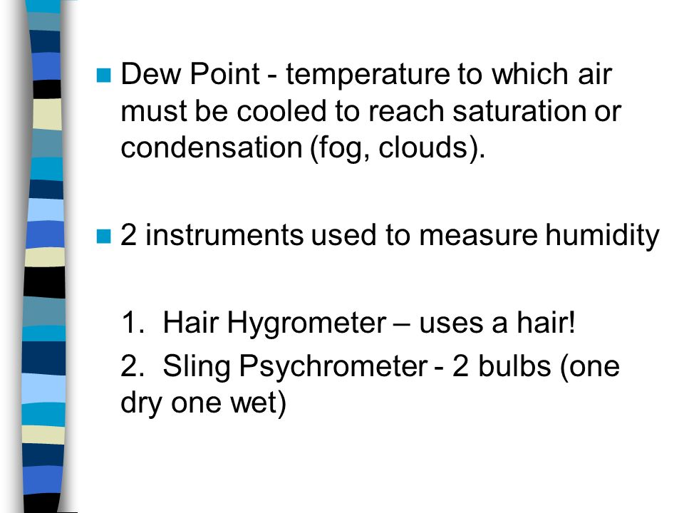 Dew Point - temperature to which air must be cooled to reach saturation or condensation (fog, clouds).