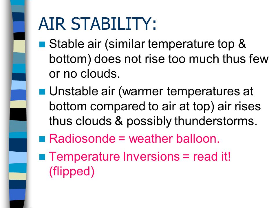 AIR STABILITY: Stable air (similar temperature top & bottom) does not rise too much thus few or no clouds.