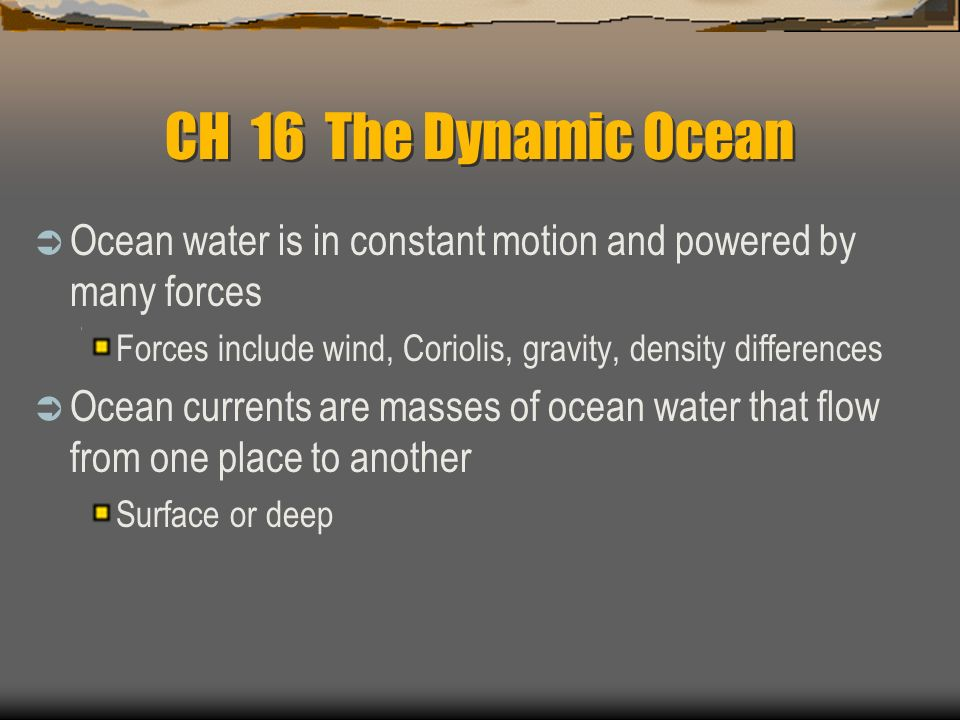 CH 16 The Dynamic Ocean Ocean water is in constant motion and powered by many forces. Forces include wind, Coriolis, gravity, density differences.
