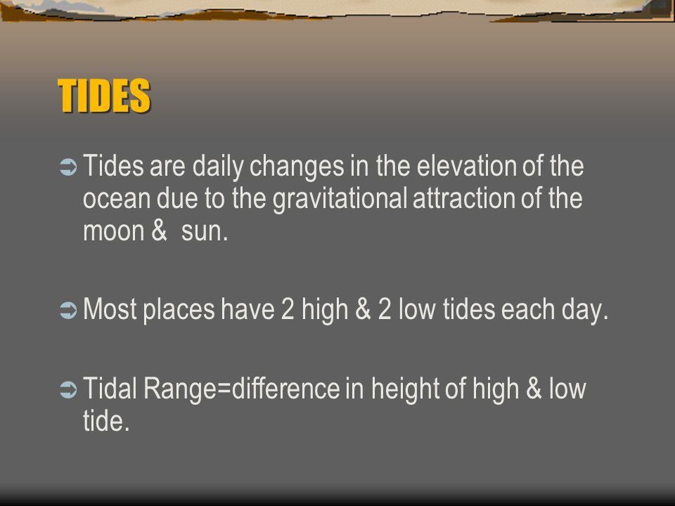 TIDES Tides are daily changes in the elevation of the ocean due to the gravitational attraction of the moon & sun.