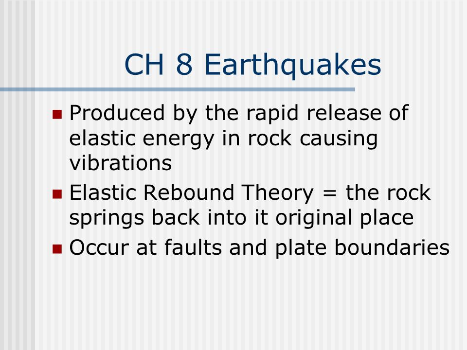 CH 8 Earthquakes Produced by the rapid release of elastic energy in rock causing vibrations.