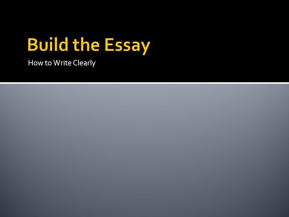 Build the Essay How to Write Clearly