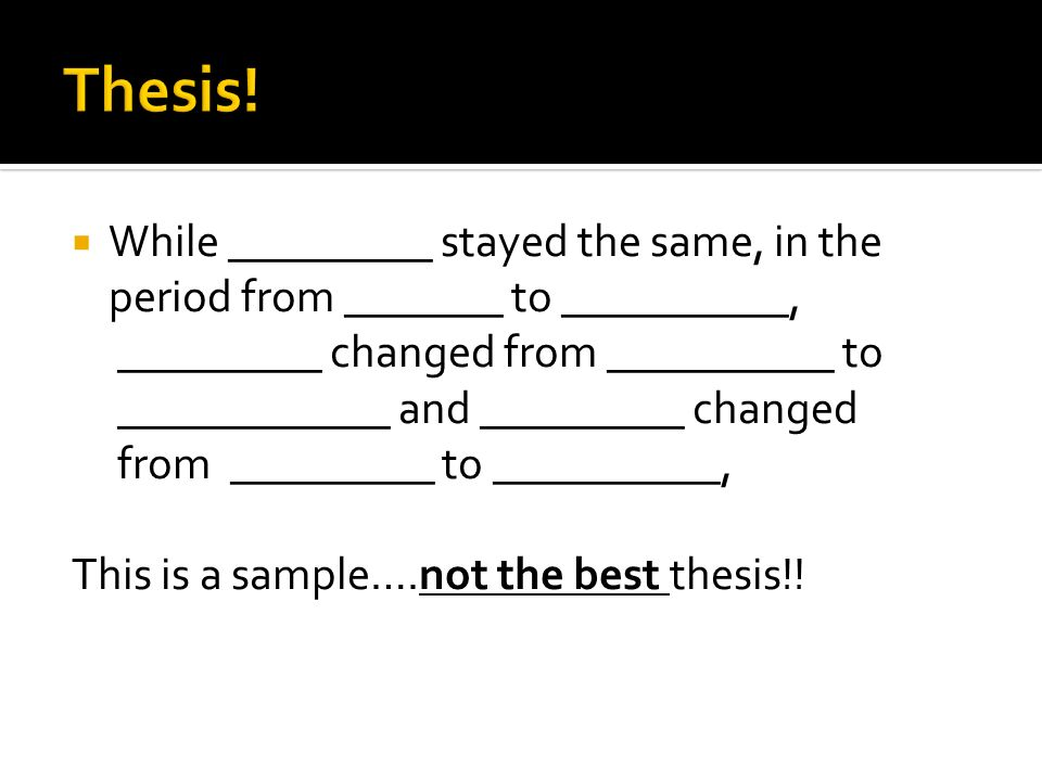 Thesis! While _________ stayed the same, in the period from _______ to __________, _________ changed from __________ to.
