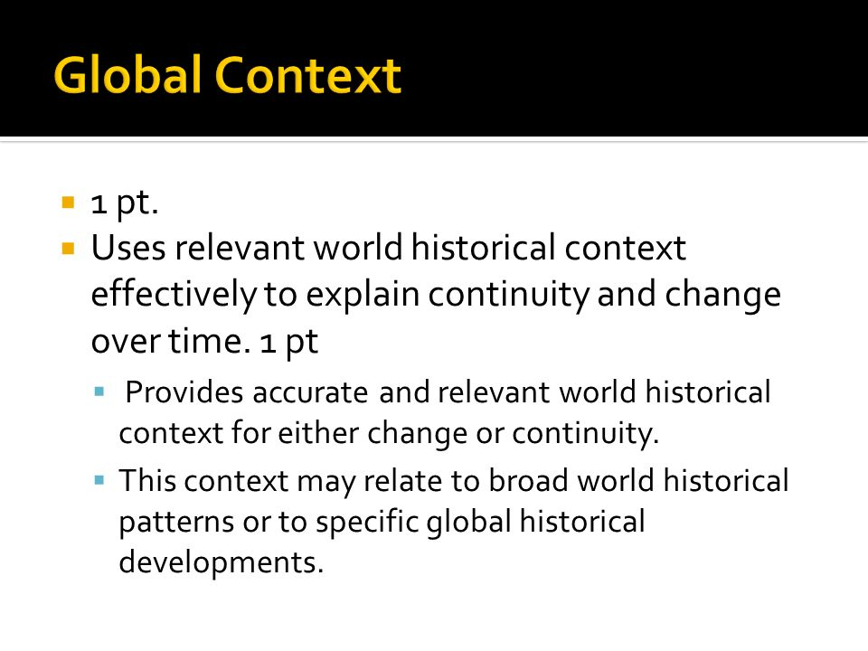 Global Context 1 pt. Uses relevant world historical context effectively to explain continuity and change over time. 1 pt.