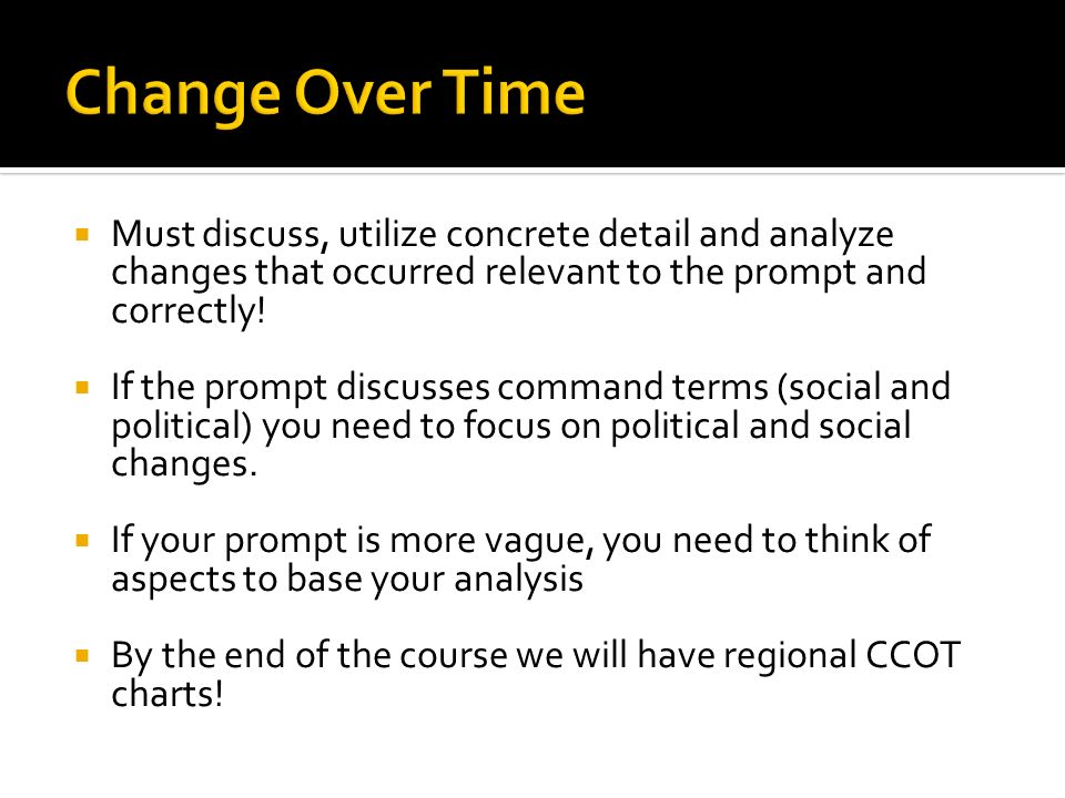 Change Over Time Must discuss, utilize concrete detail and analyze changes that occurred relevant to the prompt and correctly!