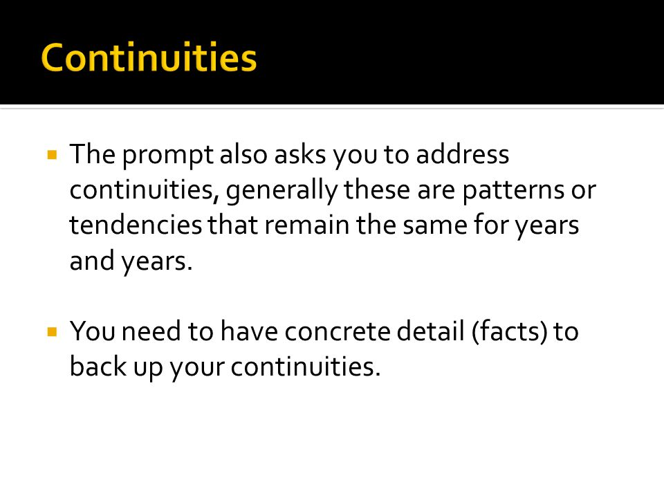 Continuities The prompt also asks you to address continuities, generally these are patterns or tendencies that remain the same for years and years.