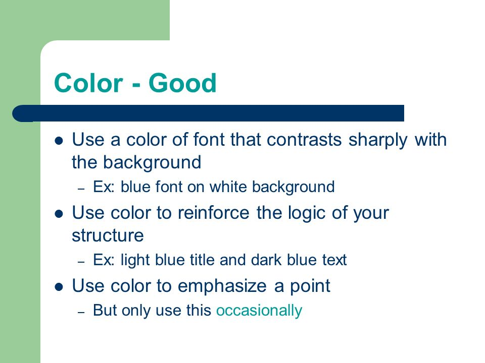 Color - Good Use a color of font that contrasts sharply with the background. Ex: blue font on white background.