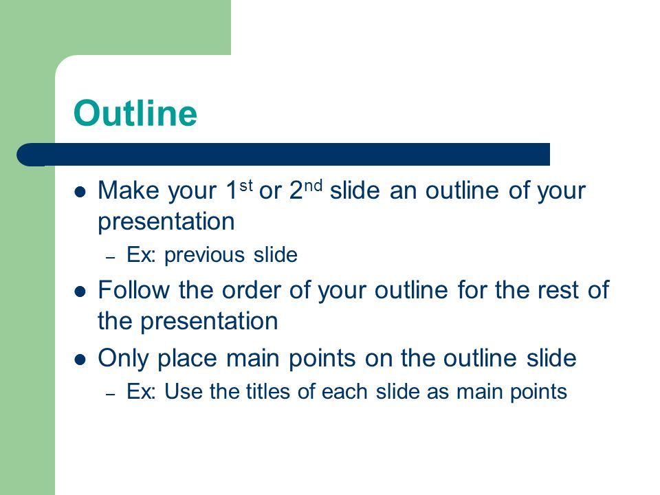 Outline Make your 1st or 2nd slide an outline of your presentation