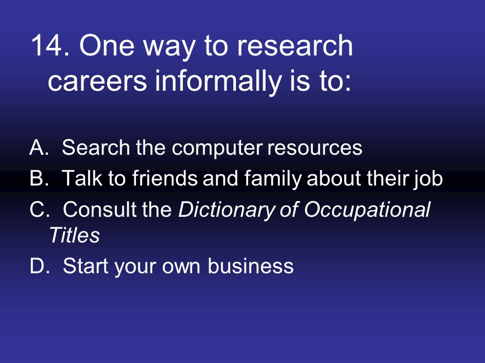 14. One way to research careers informally is to: