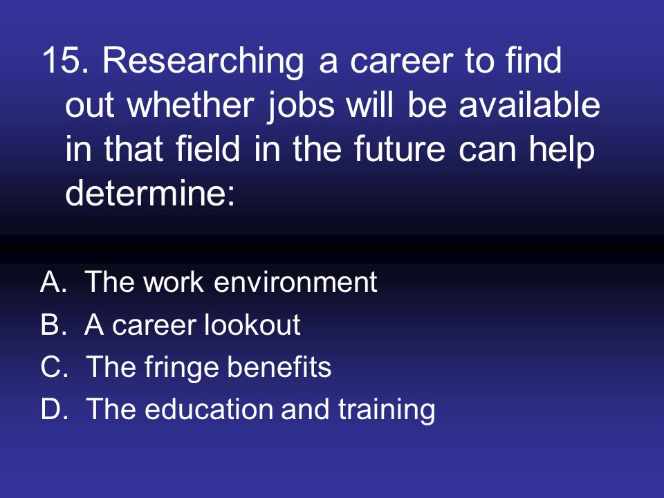 15. Researching a career to find out whether jobs will be available in that field in the future can help determine: