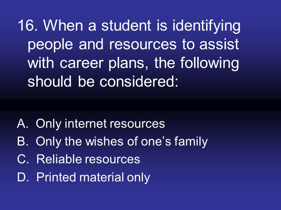 16. When a student is identifying people and resources to assist with career plans, the following should be considered: