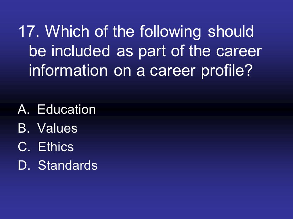 17. Which of the following should be included as part of the career information on a career profile