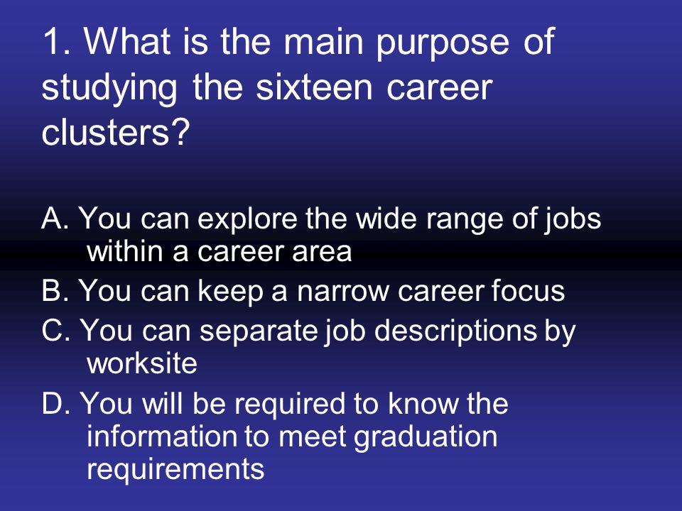 1. What is the main purpose of studying the sixteen career clusters