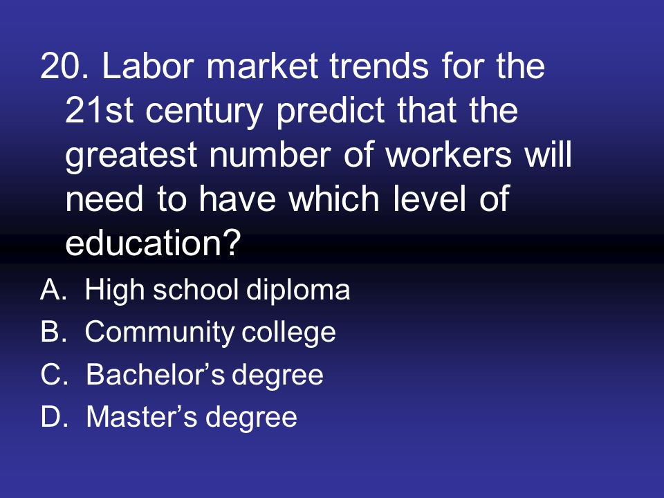 20. Labor market trends for the 21st century predict that the greatest number of workers will need to have which level of education