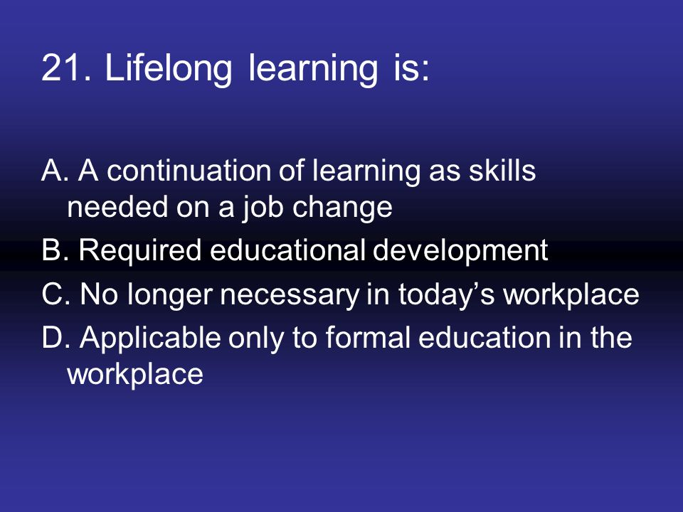 21. Lifelong learning is: A. A continuation of learning as skills needed on a job change. B. Required educational development.