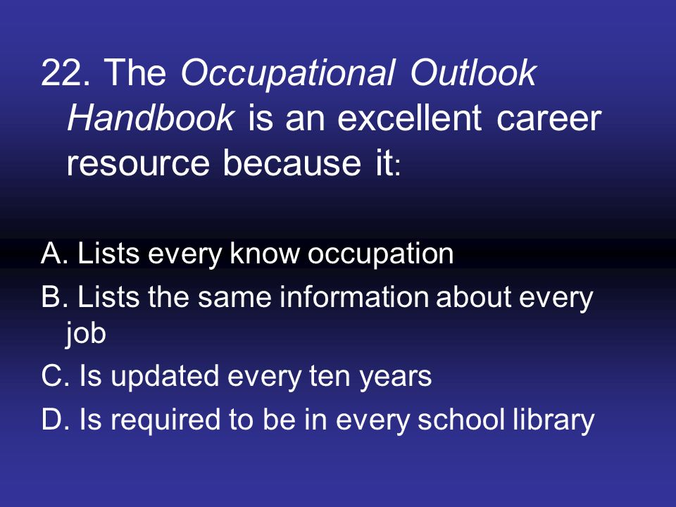 22. The Occupational Outlook Handbook is an excellent career resource because it: