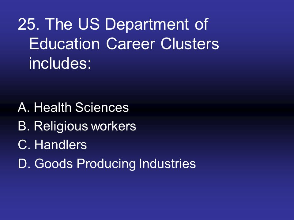 25. The US Department of Education Career Clusters includes: