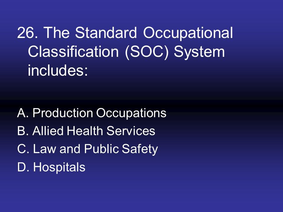 26. The Standard Occupational Classification (SOC) System includes:
